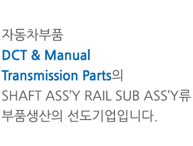 자동차부품 DCT & Manual Transmission Parts의 SHAFT ASS'Y 및 RAIL SUB ASS'Y류 부품생산의 선도기업입니다.